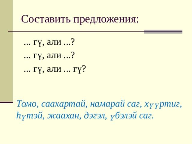 Составить предложения: ... гү, али ...? ... гү, али ...? ... гү, али ... гү? Томо, саахартай, намарай саг, хүүртиг, hүтэй, жаахан, дэгэл, үбэлэй саг.