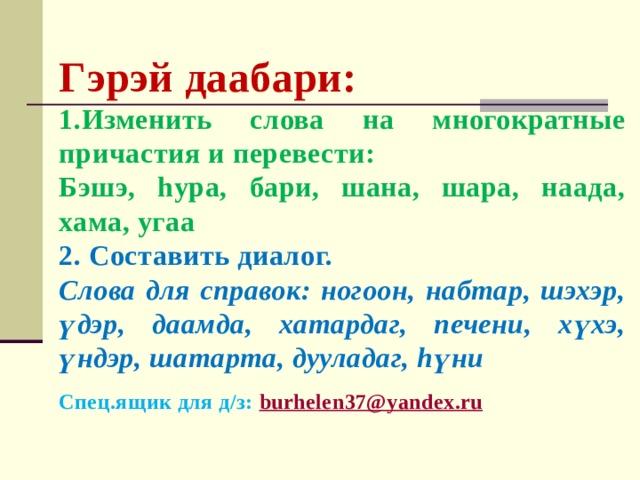 Гэрэй даабари: 1.Изменить слова на многократные причастия и перевести: Бэшэ, hура, бари, шана, шара, наада, хама, угаа 2. Составить диалог. Слова для справок: ногоон, набтар, шэхэр, үдэр, даамда, хатардаг, печени, хүхэ, үндэр, шатарта, дууладаг, hүни Спец.ящик для д/з: burhelen37@yandex.ru
