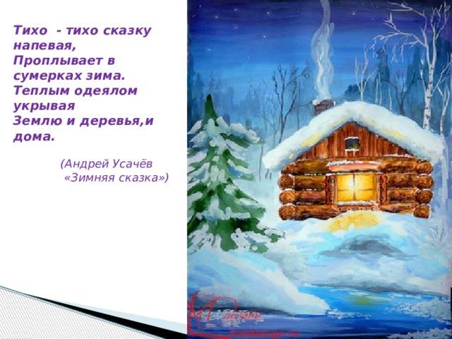 Тихо - тихо сказку напевая,  Проплывает в сумерках зима.  Теплым одеялом укрывая  Землю и деревья,и дома.  (Андрей Усачёв  «Зимняя сказка»)