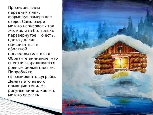 Прорисовываем передний план, формируя замерзшее озеро. Само озеро можно нарисовать так же, как и небо, только перевернутое. То есть, цвета должны смешиваться в обратной последовательности. Обратите внимание, что снег не закрашивается ровным белым цветом. Попробуйте сформировать сугробы. Делать это надо с помощью тени. На рисунке видно, как это можно сделать.