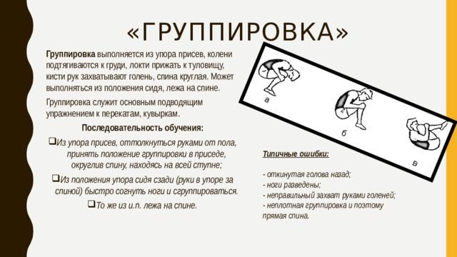«Группировка» Группировка выполняется из упора присев, колени подтягиваются к груди, локти прижать к туловищу, кисти рук захватывают голень, спина круглая. Может выполняться из положения сидя, лежа на спине. Группировка служит основным подводящим упражнением к перекатам, кувыркам. Последовательность обучения: Из упора присев, оттолкнуться руками от пола, принять положение группировки в приседе, округлив спину, находясь на всей ступне; Из положения упора сидя сзади (руки в упоре за спиной) быстро согнуть ноги и сгруппироваться. То же из и.п. лежа на спине. Типичные ошибки:  - откинутая голова назад; - ноги разведены; - неправильный захват руками голеней; - неплотная группировка и поэтому прямая спина .