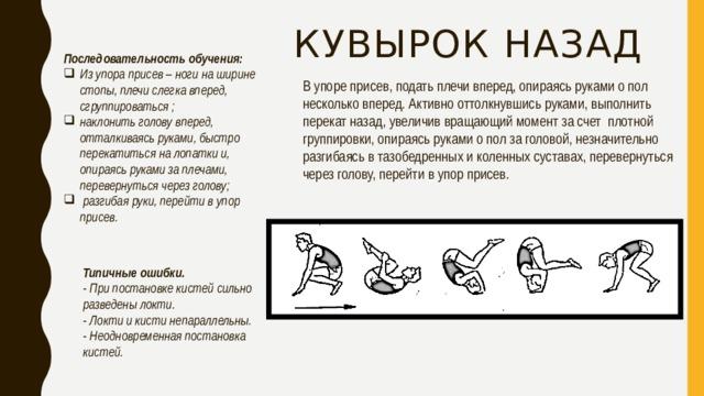 Кувырок назад Последовательность обучения: Из упора присев– ноги на ширине стопы, плечи слегка вперед, сгруппироваться; наклонить голову вперед, отталкиваясь руками, быстро перекатиться на лопатки и, опираясь руками за плечами, перевернуться через голову; разгибая руки, перейти в упор присев. В упоре присев, подать плечи вперед, опираясь руками о пол несколько вперед. Активно оттолкнувшись руками, выполнить перекат назад, увеличив вращающий момент за счет плотной группировки, опираясь руками о пол за головой, незначительно разгибаясь в тазобедренных и коленных суставах, перевернуться через голову, перейти в упор присев.  Типичные ошибки. - При постановке кистей сильно разведены локти. - Локти и кисти непараллельны. - Неодновременная постановка кистей.