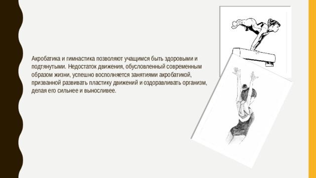 Акробатика и гимнастика позволяют учащимся быть здоровыми и подтянутыми. Недостаток движения, обусловленный современным образом жизни, успешно восполняется занятиями акробатикой, призванной развивать пластику движений и оздоравливать организм, делая его сильнее и выносливее.