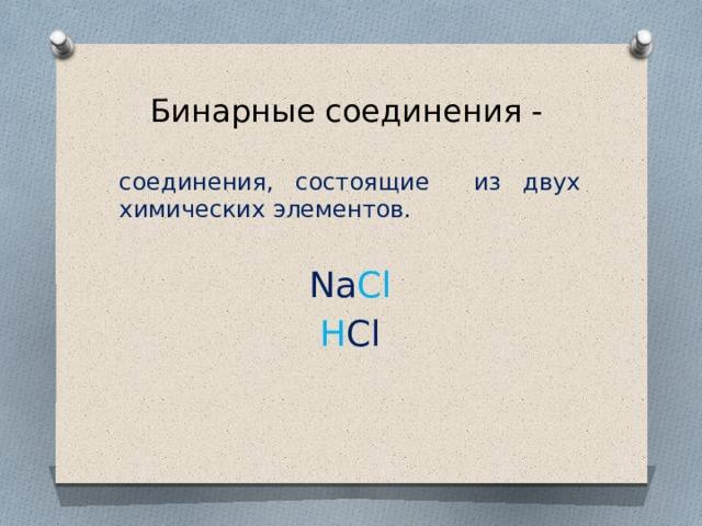 Бинарные соединения - соединения, состоящие из двух химических элементов. Na Cl H Cl
