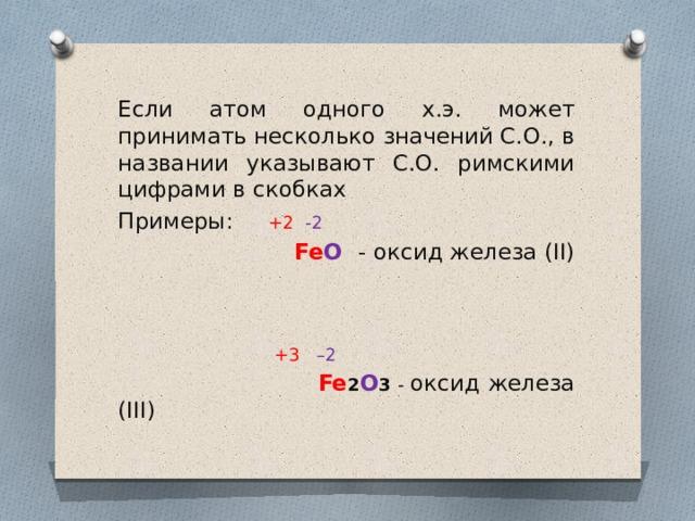 Если атом одного х.э. может принимать несколько значений С.О., в названии указывают С.О. римскими цифрами в скобках Примеры: +2  -2  Fe O  - оксид железа (II)  +3 –2  Fe 2 O 3 - оксид железа (III)