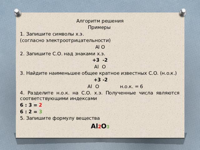 Алгоритм решения Примеры 1. Запишите символы х.э. (согласно электроотрицательности) Al О 2. Запишите С.О. над знаками х.э. +3 -2 Al  О 3. Найдите наименьшее общее кратное известных С.О. (н.о.к.)  +3 -2  Al  О н.о.к. = 6 4. Разделите н.о.к. на С.О. х.э. Полученные числа являются соответствующими индексами 6 : 3 = 2 6 : 2 = 3 5. Запишите формулу вещества Al 2 О 3