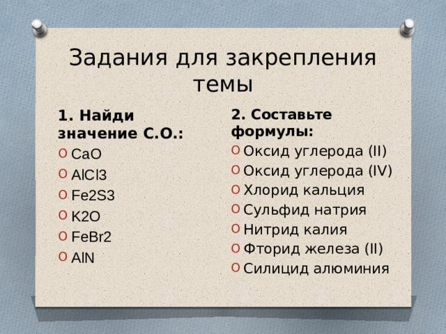 Задания для закрепления темы 2. Составьте формулы: Оксид углерода (II) Оксид углерода (IV) Хлорид кальция Сульфид натрия Нитрид калия Фторид железа (II) Силицид алюминия 1. Найди значение С.О.: CaO AlCl3 Fe2S3 K2O FeBr2 AlN