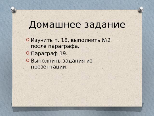 Домашнее задание Изучить п. 18, выполнить №2 после параграфа. Параграф 19. Выполнить задания из презентации.