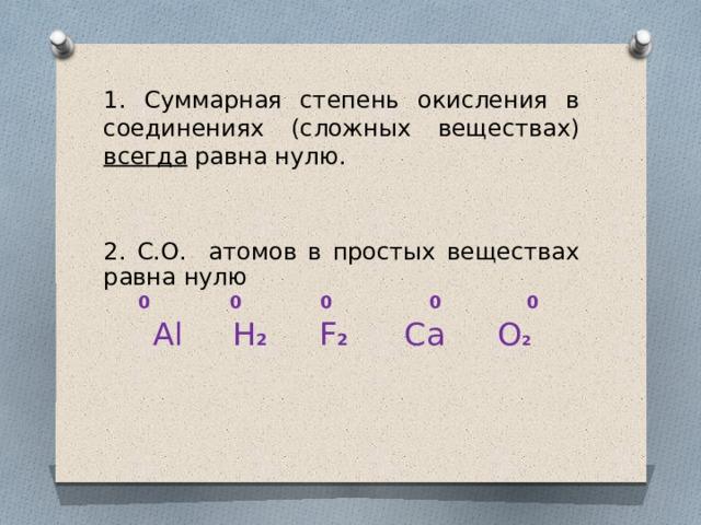 1. Суммарная степень окисления в соединениях (сложных веществах) всегда равна нулю. 2. С.О. атомов в простых веществах равна нулю  0 0 0 0 0 Al  H 2  F 2  Ca  O 2