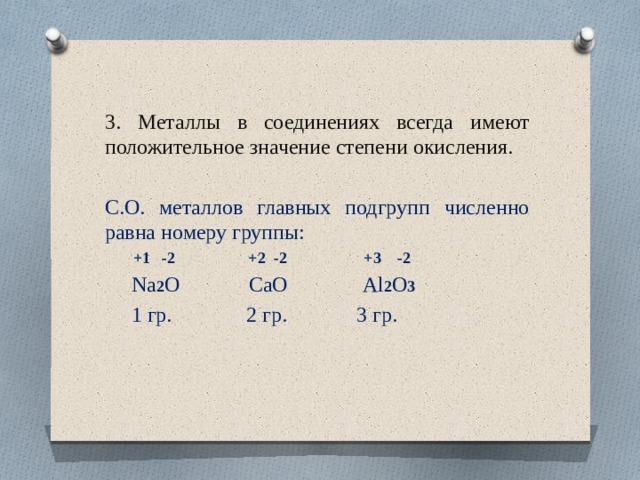 3. Металлы в соединениях всегда имеют положительное значение степени окисления. С.О. металлов главных подгрупп численно равна номеру группы:  +1 -2 +2 -2 +3 -2  Na 2 О CaО Al 2 О 3   1 гр. 2 гр. 3 гр.