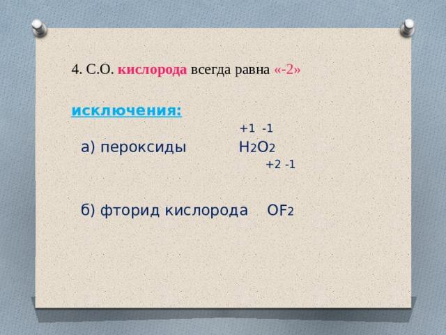 4. С.О. кислорода всегда равна «-2» исключения:  +1 -1  а) пероксиды H 2 O 2    +2 -1  б) фторид кислорода OF 2