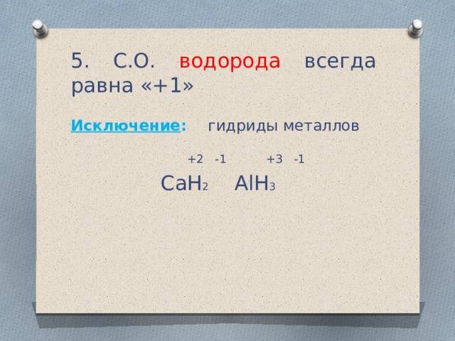 5. C.О. водорода всегда равна «+1» Исключение : гидриды металлов  +2 -1 +3 -1 CaH 2 AlH 3