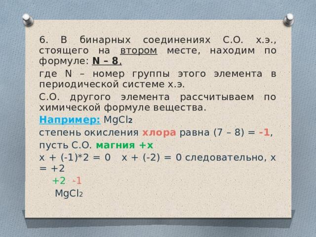 6. В бинарных соединениях С.О. х.э., стоящего на втором месте, находим по формуле: N – 8 ,  где N – номер группы этого элемента в периодической системе х.э. С.О. другого элемента рассчитываем по химической формуле вещества. Например:  MgCl 2  степень окисления хлора равна (7 – 8) = -1 , пусть С.О. магния +х  х + (-1)*2 = 0 х + (-2) = 0 следовательно, х = +2  +2  -1  MgCl 2