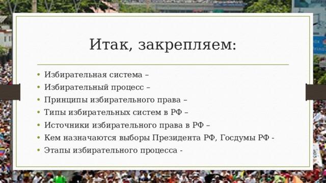 Итак, закрепляем: Избирательная система – Избирательный процесс – Принципы избирательного права – Типы избирательных систем в РФ – Источники избирательного права в РФ – Кем назначаются выборы Президента РФ, Госдумы РФ - Этапы избирательного процесса -