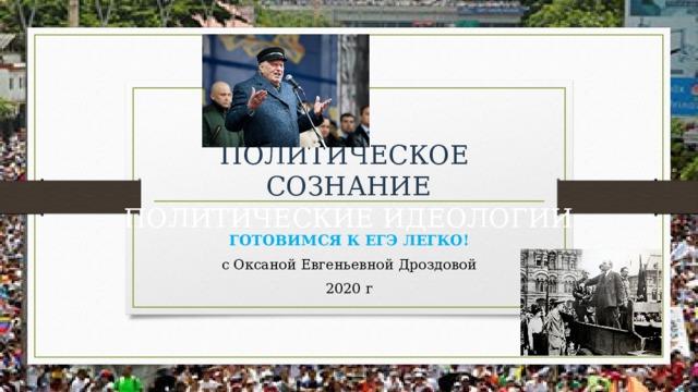 ПОЛИТИЧЕСКОЕ  СОЗНАНИЕ  ПОЛИТИЧЕСКИЕ ИДЕОЛОГИИ ГОТОВИМСЯ К ЕГЭ ЛЕГКО! с Оксаной Евгеньевной Дроздовой 2020 г