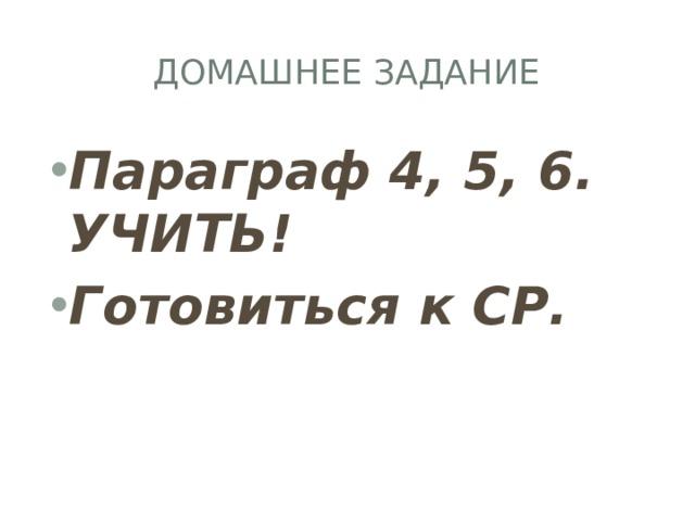 Домашнее задание Параграф 4, 5, 6. УЧИТЬ! Готовиться к СР.