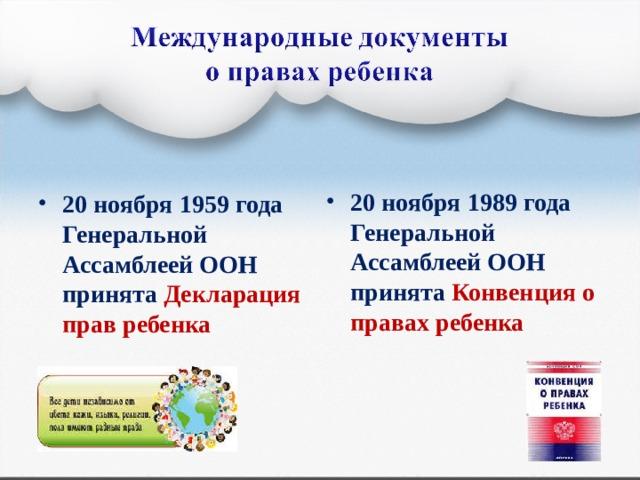 20 ноября 1989 года Генеральной Ассамблеей ООН принята Конвенция о правах ребенка 20 ноября 1959 года Генеральной Ассамблеей ООН принята Декларация прав ребенка  16