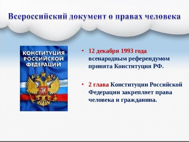 12 декабря 1993 года всенародным референдумом принята Конституция РФ.  2 глава Конституции Российской Федерации закрепляет права человека и гражданина.