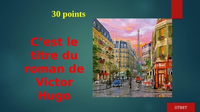 30 points C'est le titre du roman de Victor Hugo ОТВЕТ