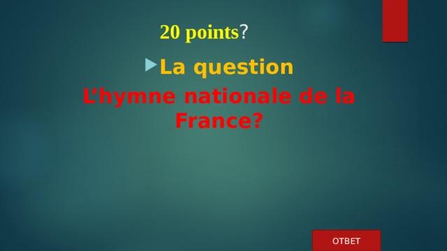 20 points ?   La question L'hymne nationale de la France? ОТВЕТ