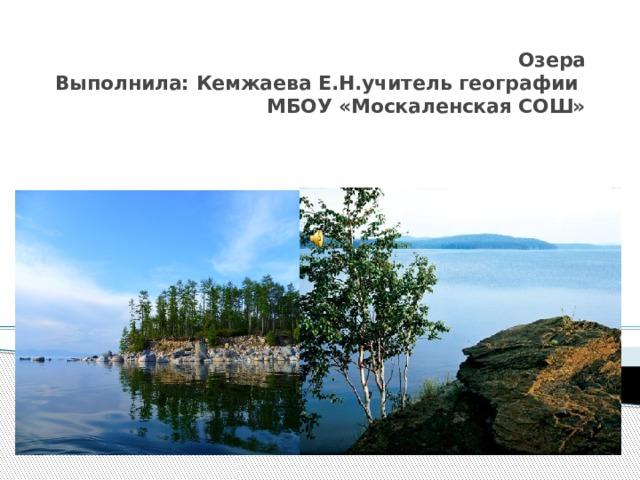 Озера Выполнила: Кемжаева Е.Н.учитель географии МБОУ «Москаленская СОШ»