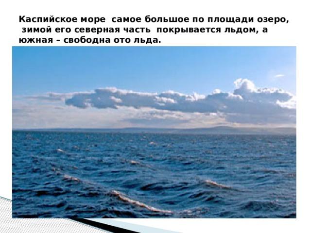 Каспийское море самое большое по площади озеро, зимой его северная часть покрывается льдом, а южная – свободна ото льда.