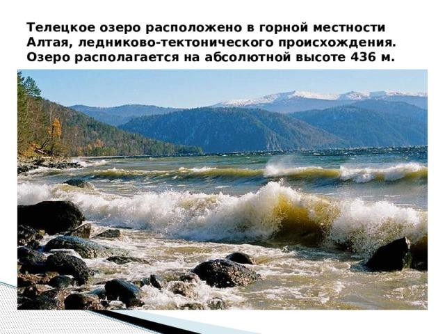 Телецкое озеро расположено в горной местности Алтая, ледниково-тектонического происхождения. Озеро располагается на абсолютной высоте 436 м.