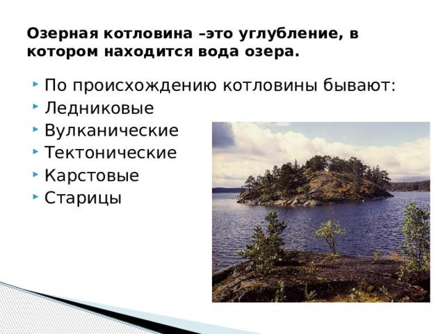 Озерная котловина –это углубление, в котором находится вода озера. По происхождению котловины бывают: Ледниковые Вулканические Тектонические Карстовые Старицы