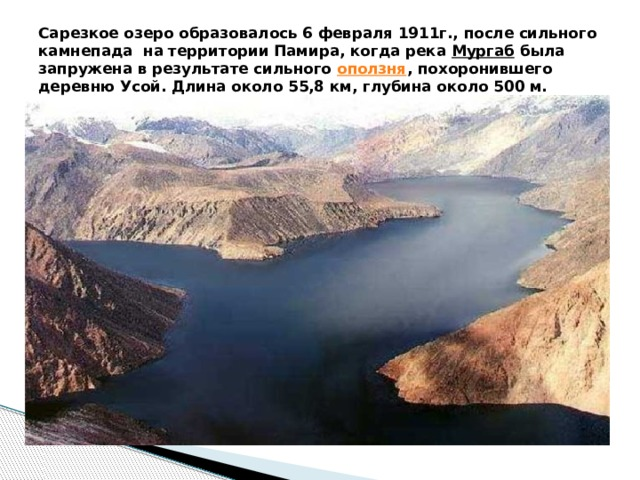 Сарезкое озеро образовалось 6 февраля 1911г., после сильного камнепада на территории Памира, когда река Мургаб была запружена в результате сильного оползня , похоронившего деревню Усой. Длина около 55,8 км, глубина около 500 м.