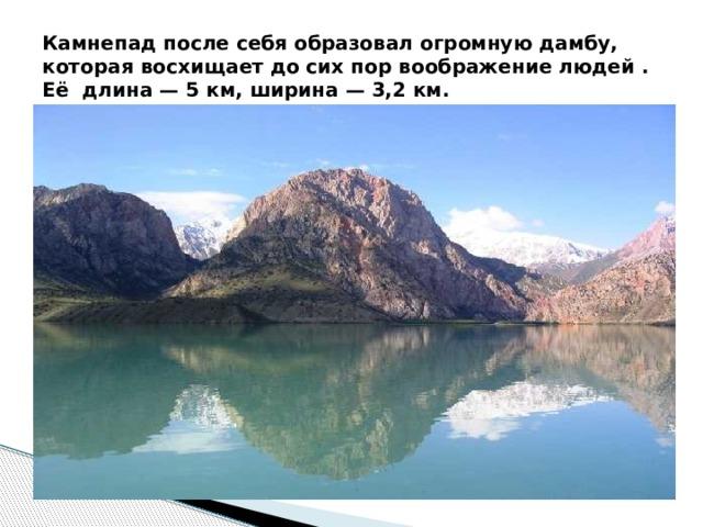 Камнепад после себя образовал огромную дамбу, которая восхищает до сих пор воображение людей . Её длина — 5 км, ширина — 3,2 км.