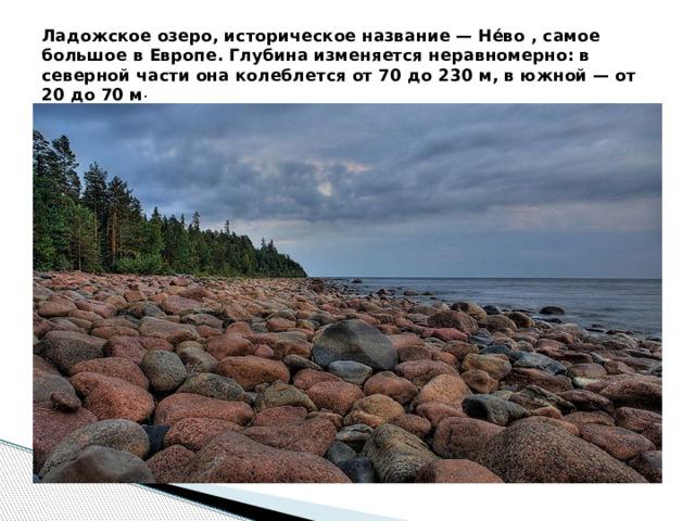 Ладожское озеро, историческое название — Не́во , самое большое в Европе. Глубина изменяется неравномерно: в северной части она колеблется от 70 до 230 м, в южной — от 20 до 70 м .