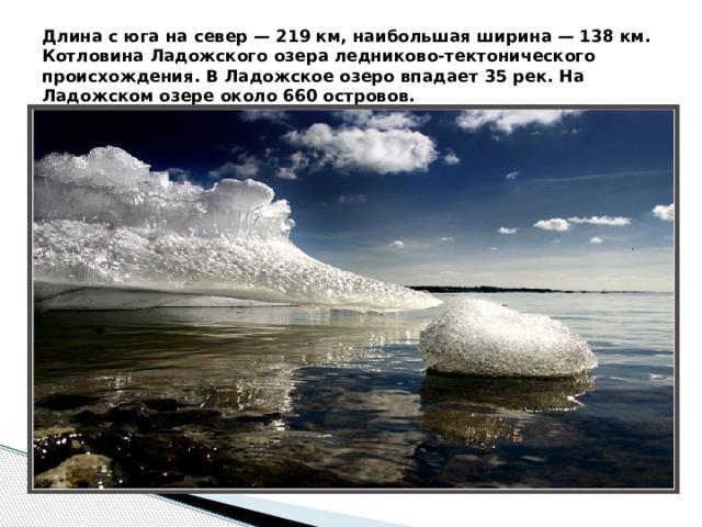 Длина с юга на север — 219 км, наибольшая ширина — 138 км. Котловина Ладожского озера ледниково-тектонического происхождения. В Ладожское озеро впадает 35 рек. На Ладожском озере около 660 островов.