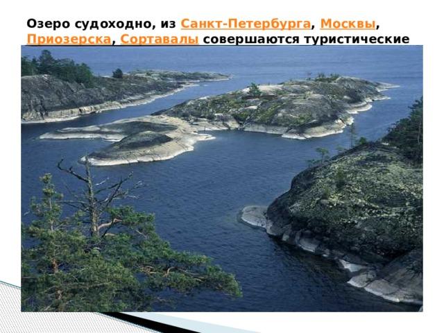 Озеро судоходно, из Санкт-Петербурга , Москвы , Приозерска , Сортавалы совершаются туристические круизы на острова Валаам .