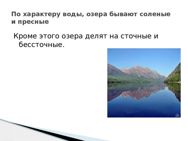 По характеру воды, озера бывают соленые и пресные Кроме этого озера делят на сточные и бессточные.