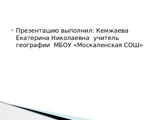 Презентацию выполнил: Кемжаева Екатерина Николаевна учитель географии МБОУ «Москаленская СОШ»