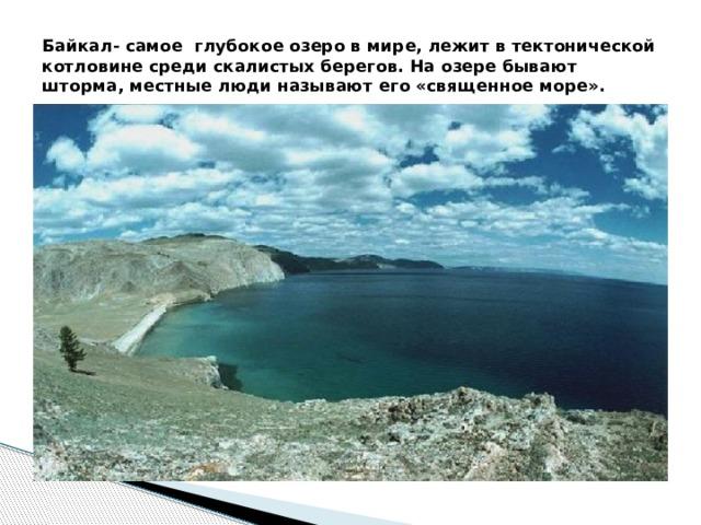 Байкал- самое глубокое озеро в мире, лежит в тектонической котловине среди скалистых берегов. На озере бывают шторма, местные люди называют его «священное море».