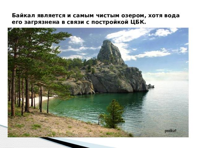 Байкал является и самым чистым озером, хотя вода его загрязнена в связи с постройкой ЦБК.