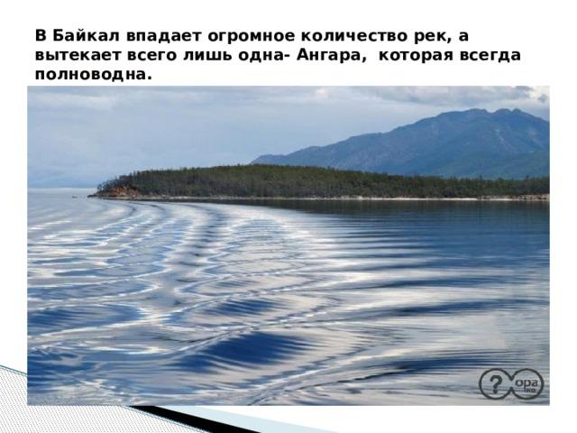 В Байкал впадает огромное количество рек, а вытекает всего лишь одна- Ангара, которая всегда полноводна.