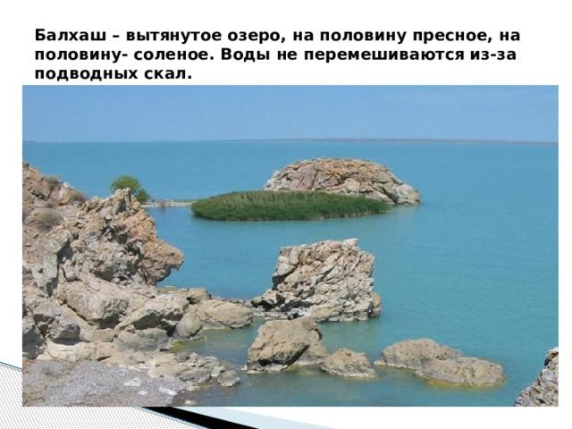 Балхаш – вытянутое озеро, на половину пресное, на половину- соленое. Воды не перемешиваются из-за подводных скал.
