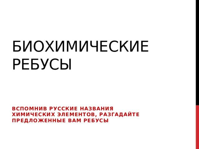 Биохимические ребусы Вспомнив русские названия химических элементов, разгадайте предложенные Вам ребусы