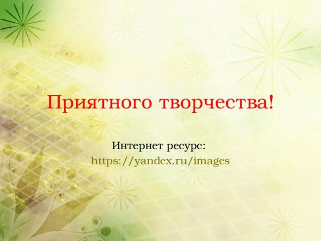Приятного творчества! Интернет ресурс: https://yandex.ru/images