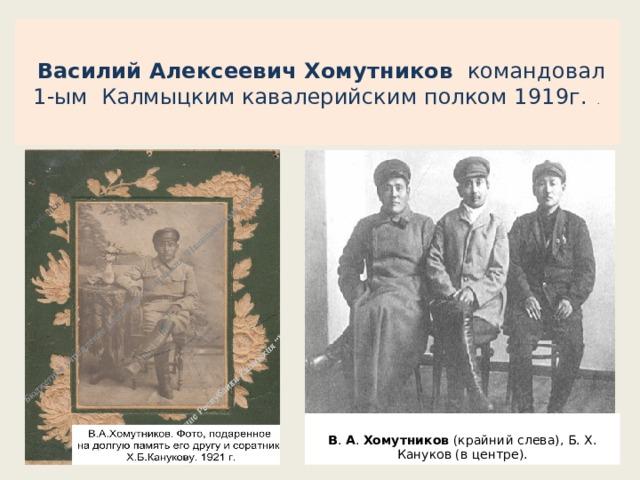 Василий Алексеевич Хомутников  командовал 1-ым Калмыцким кавалерийским полком 1919г. .    В . А . Хомутников (крайний слева), Б. X. Кануков (в центре).