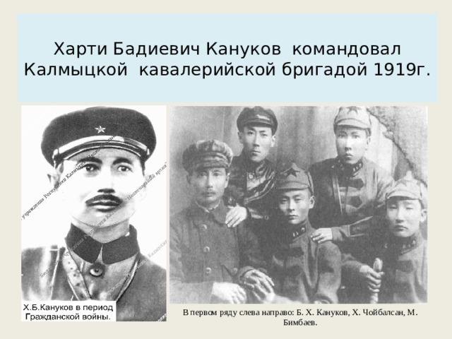 Харти Бадиевич Кануков командовал Калмыцкой кавалерийской бригадой 1919г.   В первом ряду слева направо: Б. X. Кануков, X. Чойбалсан, М. Бимбаев.