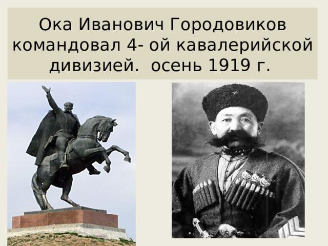 Ока Иванович Городовиков командовал 4- ой кавалерийской дивизией. осень 1919 г.