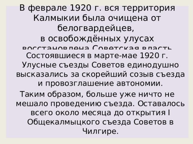 В феврале 1920 г. вся территория Калмыкии была очищена от белогвардейцев,  в освобождённых улусах восстановлена Советская власть Состоявшиеся в марте-мае 1920 г. Улусные съезды Советов единодушно высказались за скорейший созыв съезда и провозглашение автономии. Таким образом, больше уже ничто не мешало проведению съезда. Оставалось всего около месяца до открытия I Общекалмыцкого съезда Советов в Чилгире.