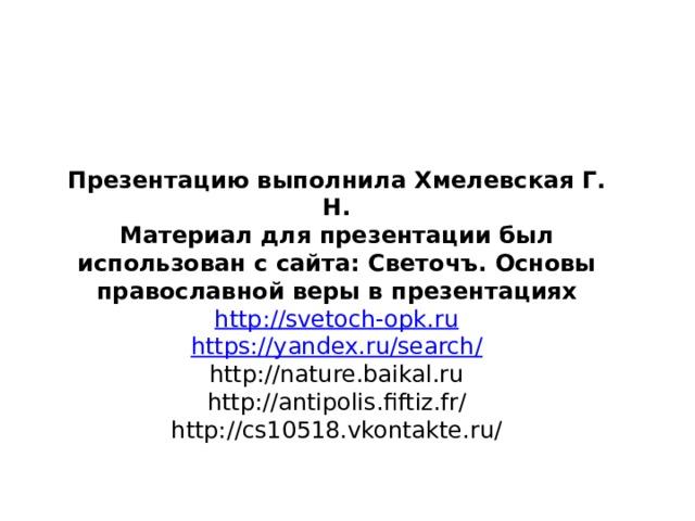 Презентацию выполнила Хмелевская Г. Н. Материал для презентации был использован с сайта: Светочъ. Основы православной веры в презентациях http ://svetoch-opk.ru https://yandex.ru/search/ http://nature.baikal.ru http://antipolis.fiftiz.fr/ http://cs10518.vkontakte.ru/