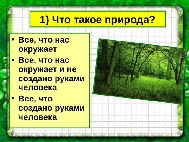 1) Что такое природа? Все, что нас окружает Все, что нас окружает и не создано руками человека Все, что создано руками человека