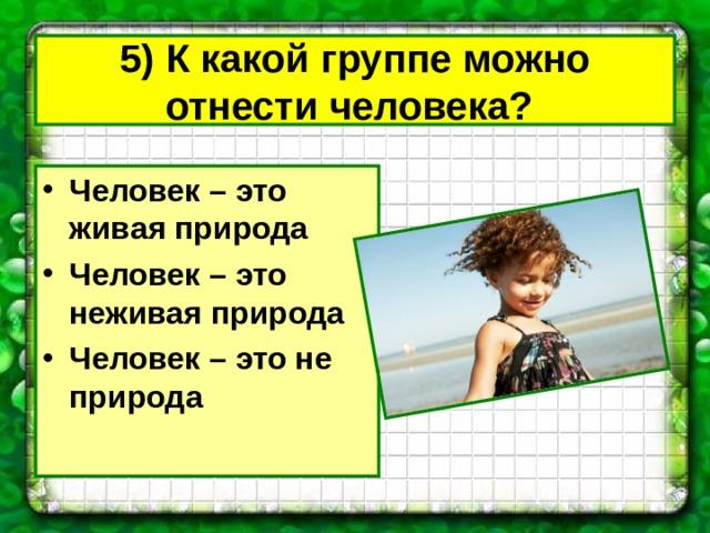 5) К какой группе можно отнести человека?  Человек – это живая природа Человек – это неживая природа Человек – это не природа