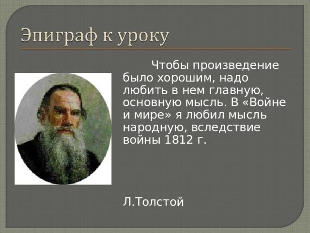 Чтобы произведение было хорошим, надо любить в нем главную, основную мысль. В «Войне и мире» я любил мысль народную, вследствие войны 1812 г.  Л.Толстой