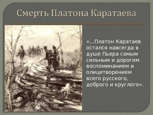 «...Платон Каратаев остался навсегда в душе Пьера самым сильным и дорогим воспоминанием и олицетворением всего русского, доброго и круглого».